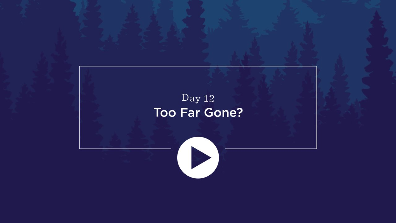 Day 12 - Too Far Gone? - Click to Watch Video