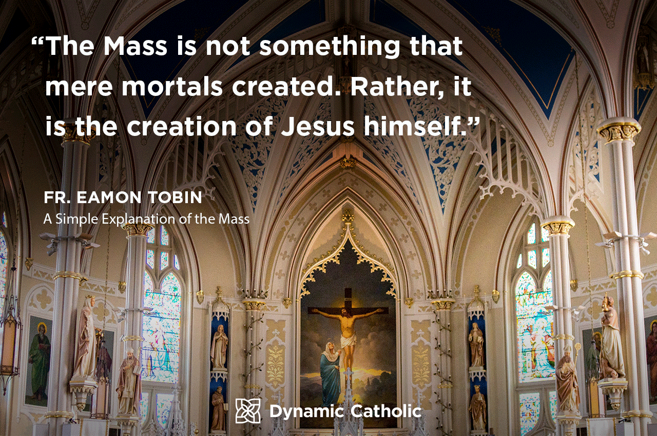 """The Mass is not something that mere mortals created. Rather, it is the creation of Jesus himself."" Fr. Eamon Tobin, A Simple Explanation of the Mass"