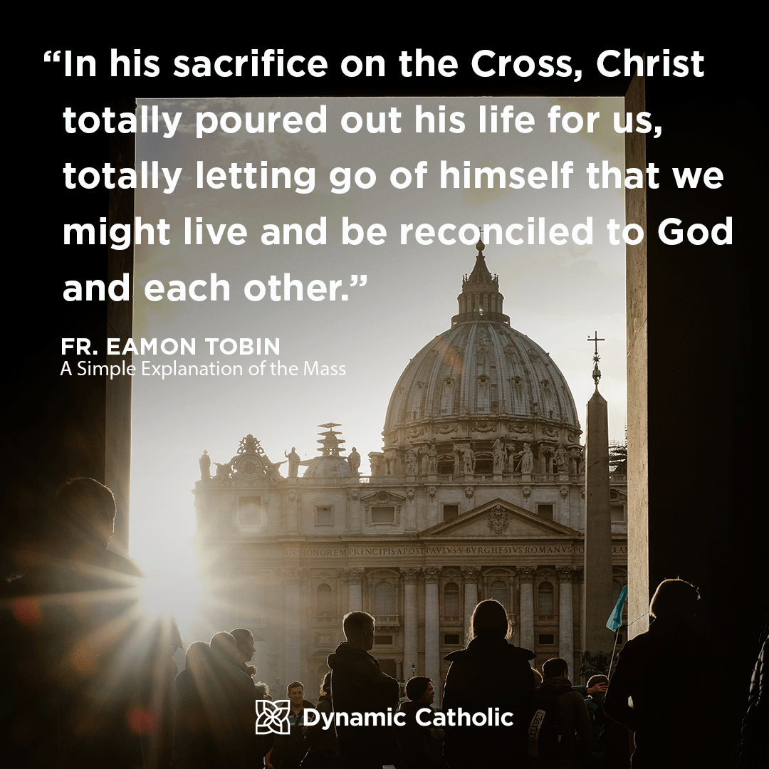 """In his sacrifice on the Cross, Christ totally poured out his life for us, totally letting go of himself that we might live and be reconciled to God and each other."" Fr. Eamon Tobin, A Simple Explanation of the Mass"
