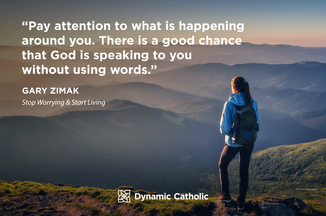Pay attention to what is happening around you. There is         a good chance that God is speaking to you without using words.